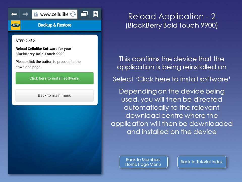 Back to Tutorial Index Reload Application - 2 (BlackBerry Bold Touch 9900) This confirms the device that the application is being reinstalled on Select 'Click here to install software' Depending on the device being used, you will then be directed automatically to the relevant download centre where the application will then be downloaded and installed on the device Back to Members Home Page Menu Back to Members Home Page Menu