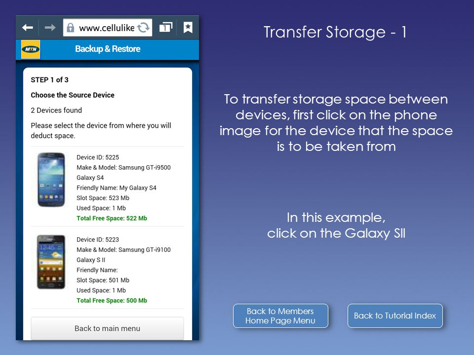Back to Tutorial Index Transfer Storage - 1 To transfer storage space between devices, first click on the phone image for the device that the space is to be taken from In this example, click on the Galaxy Sll Back to Members Home Page Menu Back to Members Home Page Menu