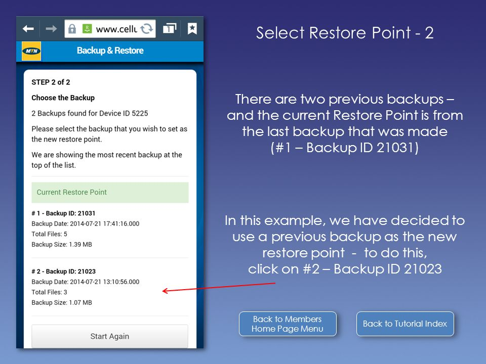 Back to Tutorial Index Select Restore Point - 2 There are two previous backups – and the current Restore Point is from the last backup that was made (#1 – Backup ID 21031) In this example, we have decided to use a previous backup as the new restore point - to do this, click on #2 – Backup ID 21023 Back to Members Home Page Menu Back to Members Home Page Menu