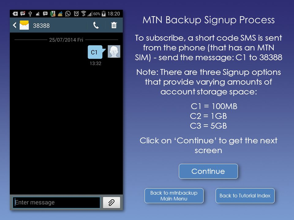 Back to Tutorial Index MTN Backup Signup Process To subscribe, a short code SMS is sent from the phone (that has an MTN SIM) - send the message: C1 to