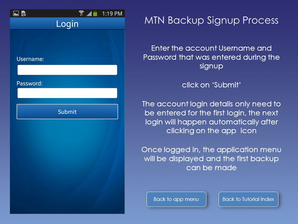 Back to Tutorial Index Back to app menu MTN Backup Signup Process Enter the account Username and Password that was entered during the signup click on 'Submit' The account login details only need to be entered for the first login, the next login will happen automatically after clicking on the app icon Once logged in, the application menu will be displayed and the first backup can be made