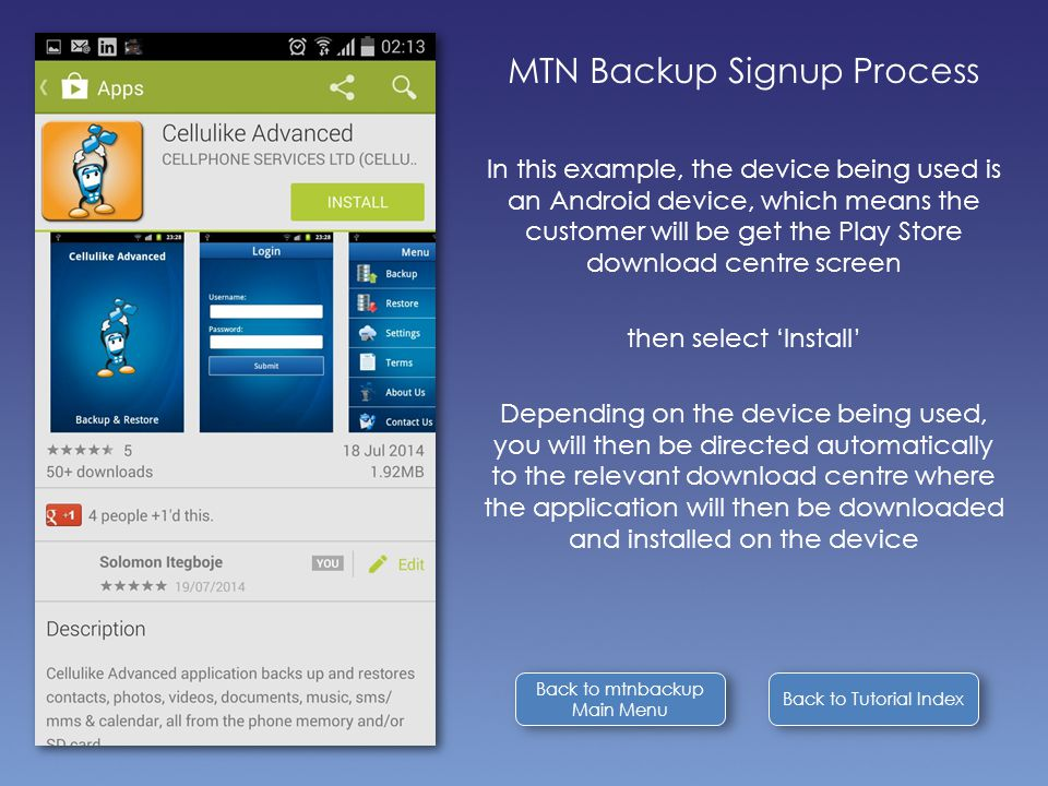 Back to Tutorial Index MTN Backup Signup Process In this example, the device being used is an Android device, which means the customer will be get the Play Store download centre screen then select 'Install' Depending on the device being used, you will then be directed automatically to the relevant download centre where the application will then be downloaded and installed on the device Back to mtnbackup Main Menu Back to mtnbackup Main Menu