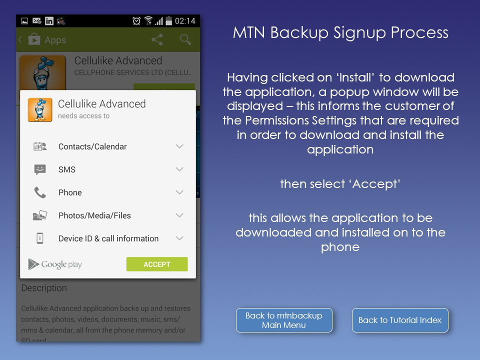Back to Tutorial Index MTN Backup Signup Process Having clicked on 'Install' to download the application, a popup window will be displayed – this informs the customer of the Permissions Settings that are required in order to download and install the application then select 'Accept' this allows the application to be downloaded and installed on to the phone Back to mtnbackup Main Menu Back to mtnbackup Main Menu
