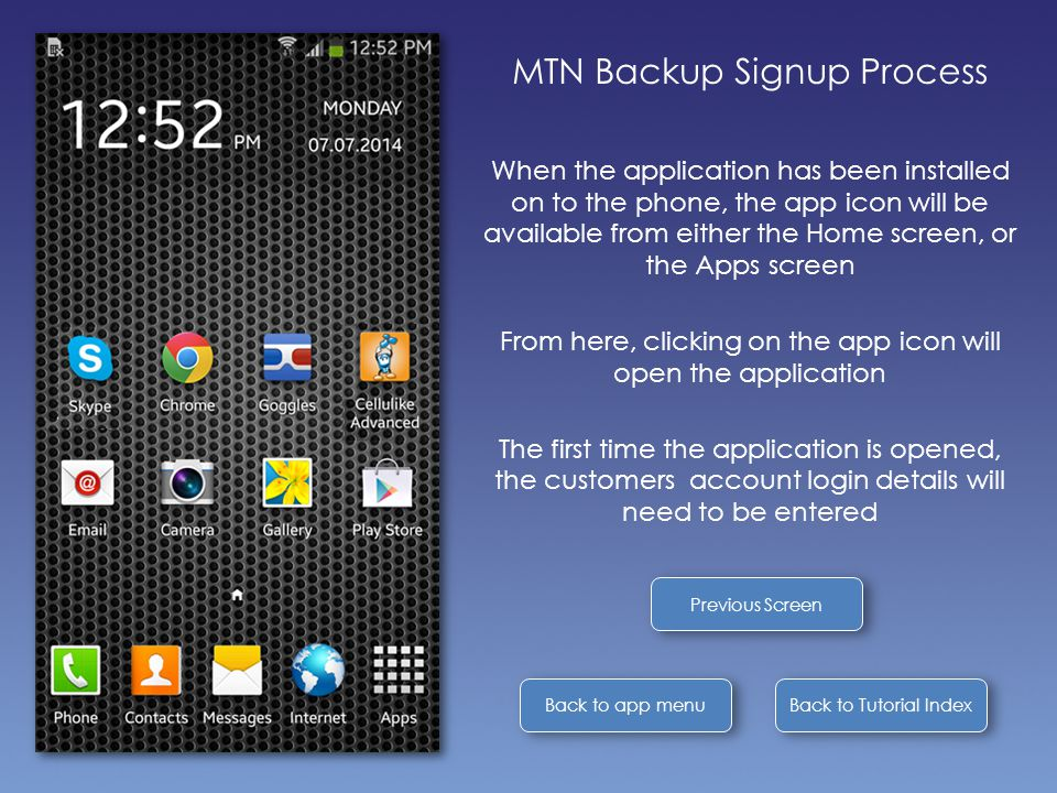 Back to Tutorial Index Back to app menu MTN Backup Signup Process When the application has been installed on to the phone, the app icon will be available from either the Home screen, or the Apps screen From here, clicking on the app icon will open the application The first time the application is opened, the customers account login details will need to be entered Previous Screen