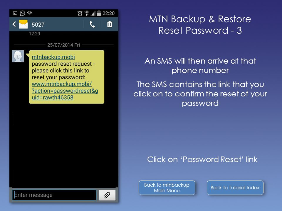 Back to Tutorial Index Back to mtnbackup Main Menu Back to mtnbackup Main Menu MTN Backup & Restore Reset Password - 3 An SMS will then arrive at that phone number The SMS contains the link that you click on to confirm the reset of your password Click on 'Password Reset' link