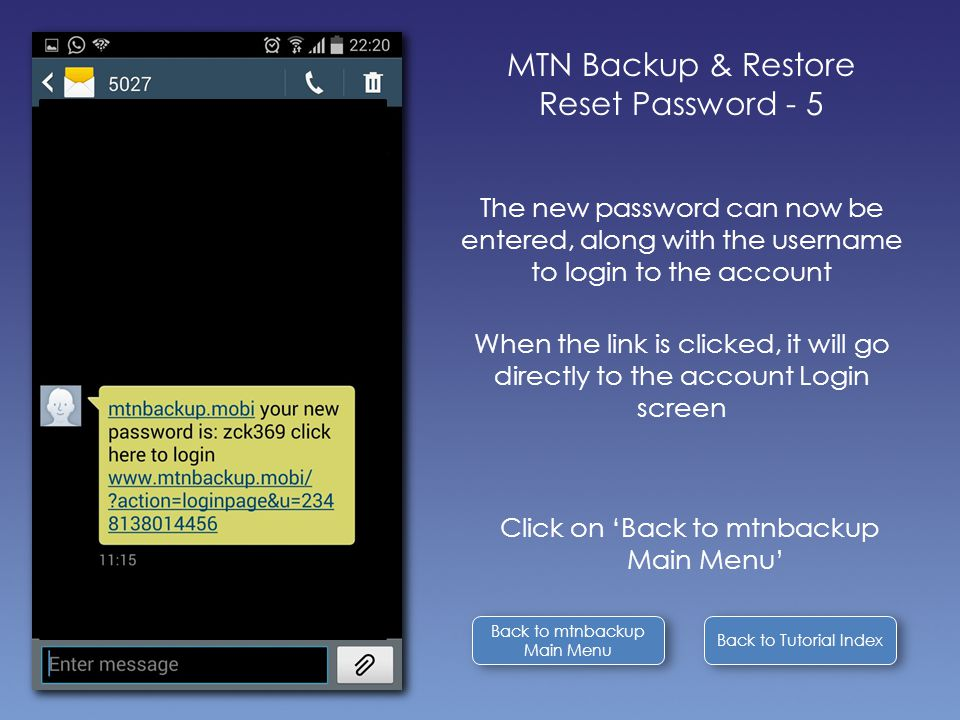 Back to Tutorial Index Back to mtnbackup Main Menu Back to mtnbackup Main Menu MTN Backup & Restore Reset Password - 5 The new password can now be entered, along with the username to login to the account When the link is clicked, it will go directly to the account Login screen Click on 'Back to mtnbackup Main Menu'