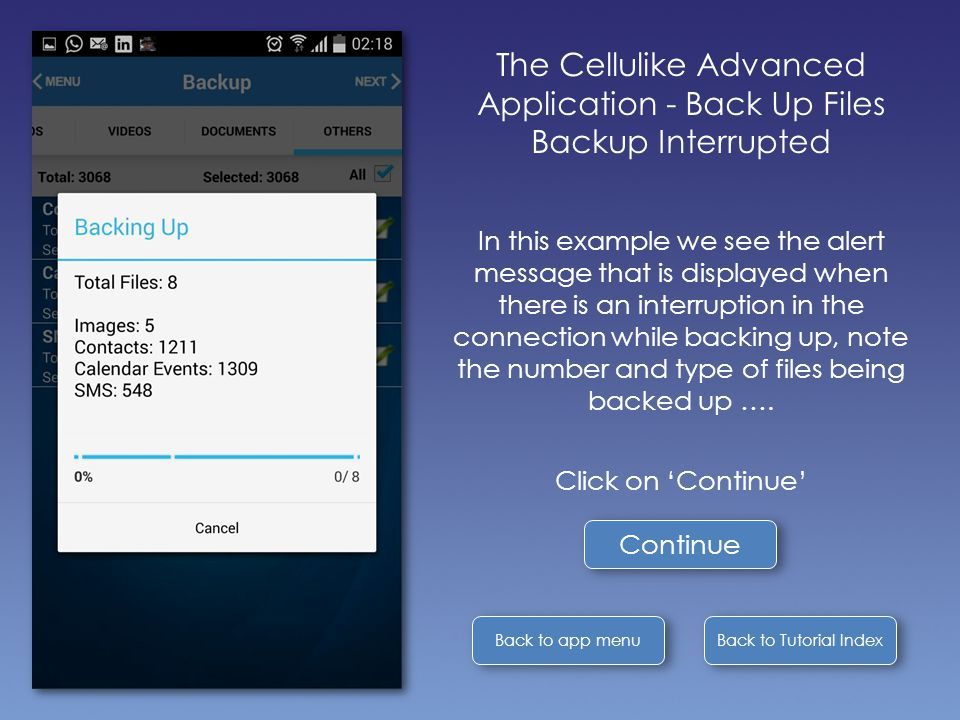 Back to Tutorial Index Back to app menu The Cellulike Advanced Application - Back Up Files Backup Interrupted In this example we see the alert message that is displayed when there is an interruption in the connection while backing up, note the number and type of files being backed up ….
