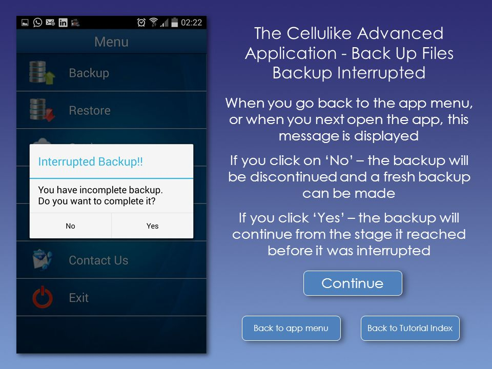 Back to Tutorial Index Back to app menu The Cellulike Advanced Application - Back Up Files Backup Interrupted When you go back to the app menu, or when you next open the app, this message is displayed If you click on 'No' – the backup will be discontinued and a fresh backup can be made If you click 'Yes' – the backup will continue from the stage it reached before it was interrupted Continue