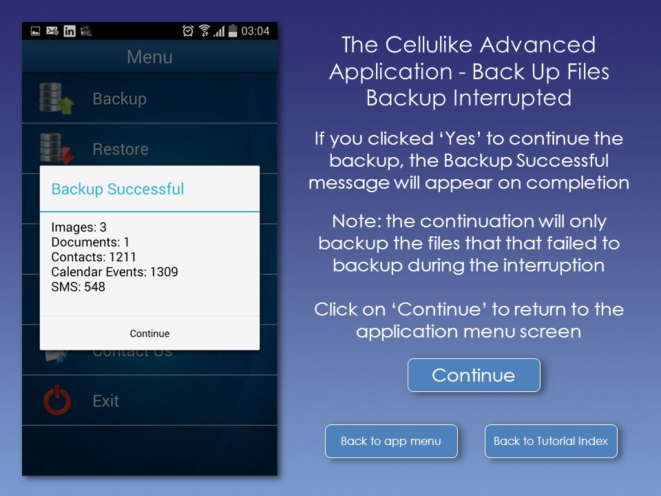 Back to Tutorial Index Back to app menu The Cellulike Advanced Application - Back Up Files Backup Interrupted If you clicked 'Yes' to continue the backup, the Backup Successful message will appear on completion Note: the continuation will only backup the files that that failed to backup during the interruption Click on 'Continue' to return to the application menu screen Continue