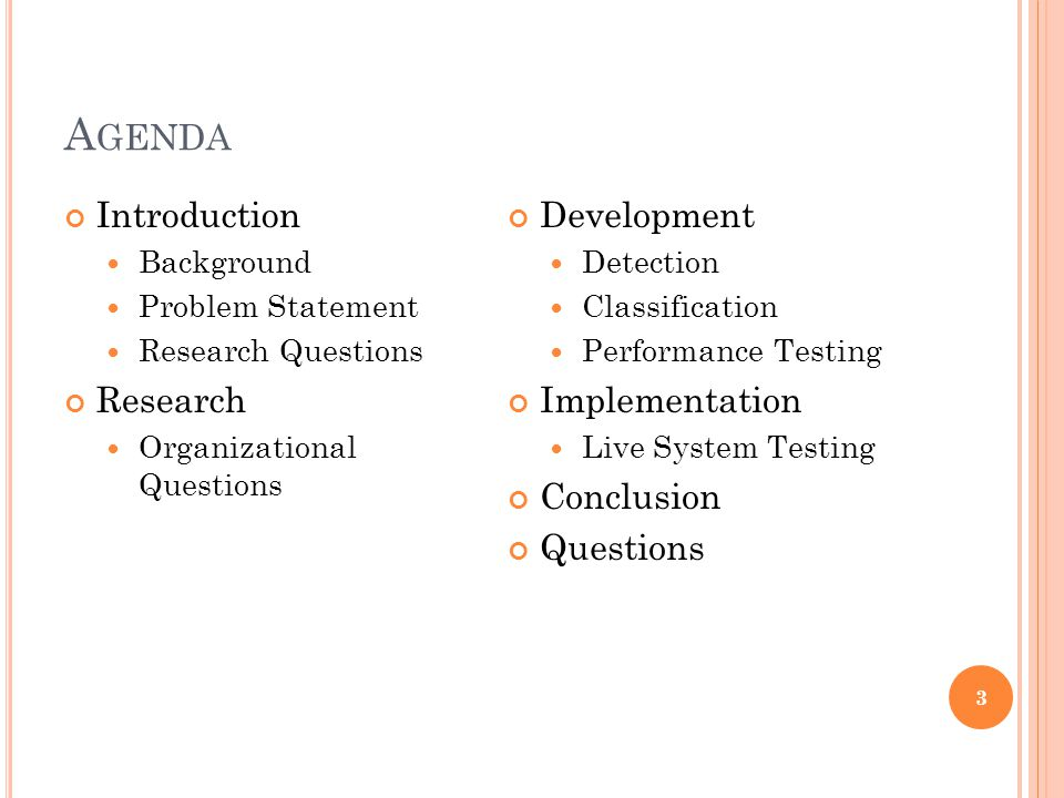 A GENDA Introduction Background Problem Statement Research Questions Research Organizational Questions Development Detection Classification Performance Testing Implementation Live System Testing Conclusion Questions 3
