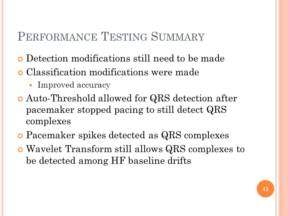 P ERFORMANCE T ESTING S UMMARY Detection modifications still need to be made Classification modifications were made Improved accuracy Auto-Threshold allowed for QRS detection after pacemaker stopped pacing to still detect QRS complexes Pacemaker spikes detected as QRS complexes Wavelet Transform still allows QRS complexes to be detected among HF baseline drifts 41