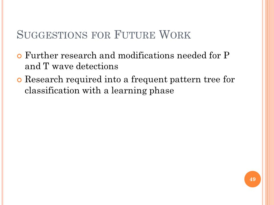 S UGGESTIONS FOR F UTURE W ORK Further research and modifications needed for P and T wave detections Research required into a frequent pattern tree for classification with a learning phase 49