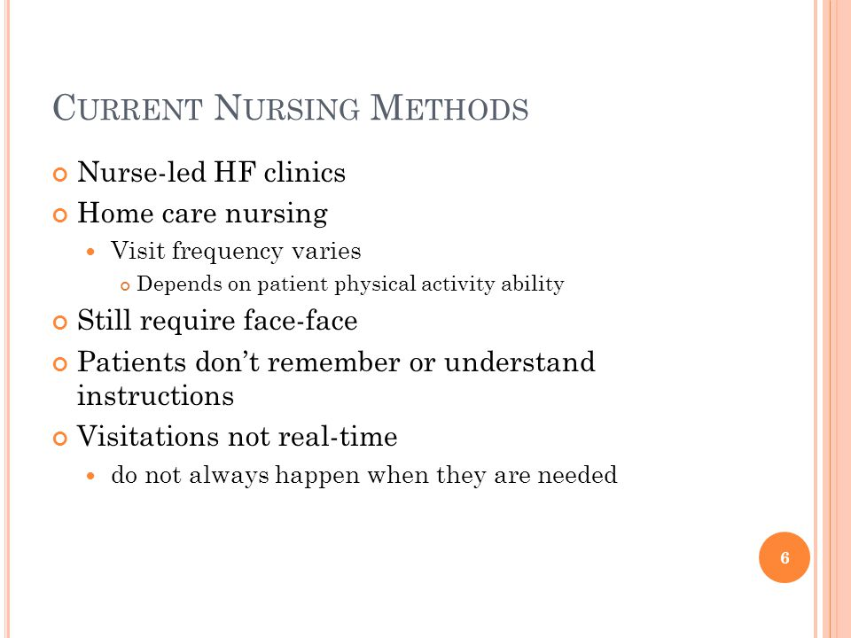 C URRENT N URSING M ETHODS Nurse-led HF clinics Home care nursing Visit frequency varies Depends on patient physical activity ability Still require face-face Patients don't remember or understand instructions Visitations not real-time do not always happen when they are needed 6
