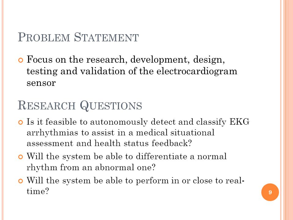 P ROBLEM S TATEMENT Focus on the research, development, design, testing and validation of the electrocardiogram sensor 9 R ESEARCH Q UESTIONS Is it feasible to autonomously detect and classify EKG arrhythmias to assist in a medical situational assessment and health status feedback.