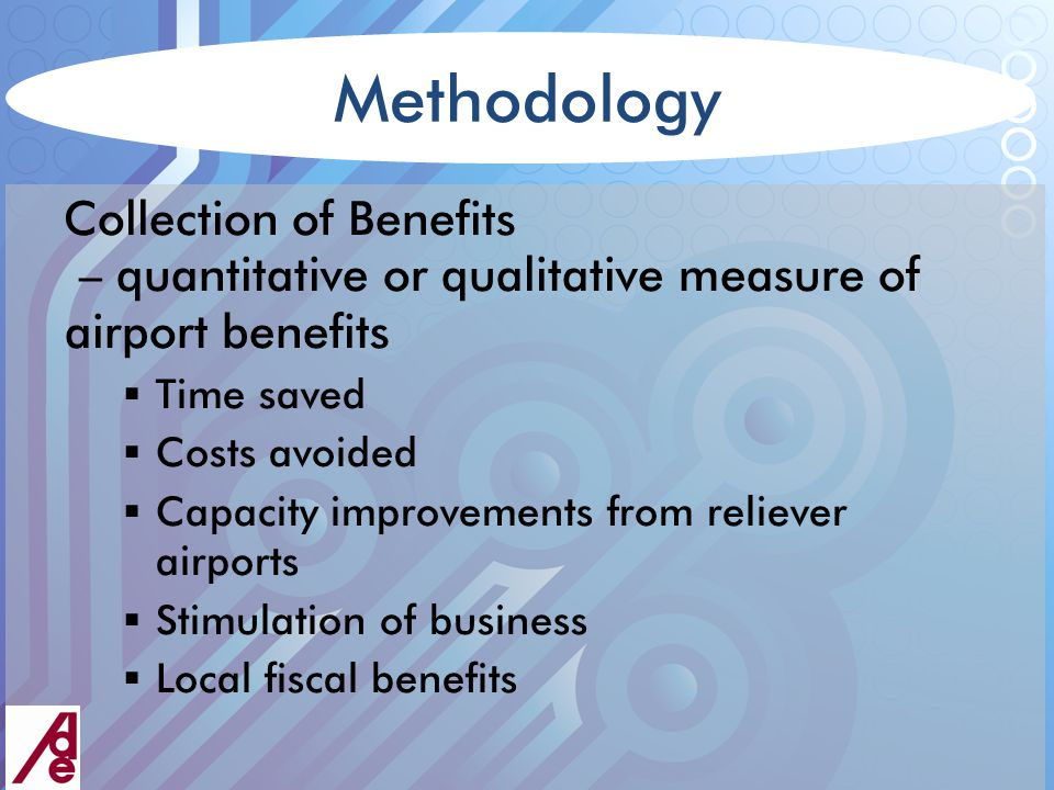 Methodology Collection of Benefits – quantitative or qualitative measure of airport benefits  Time saved  Costs avoided  Capacity improvements from reliever airports  Stimulation of business  Local fiscal benefits