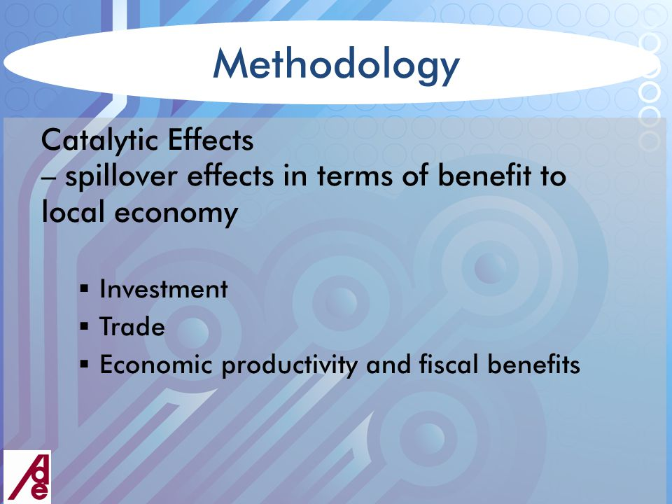 Methodology Catalytic Effects – spillover effects in terms of benefit to local economy  Investment  Trade  Economic productivity and fiscal benefits