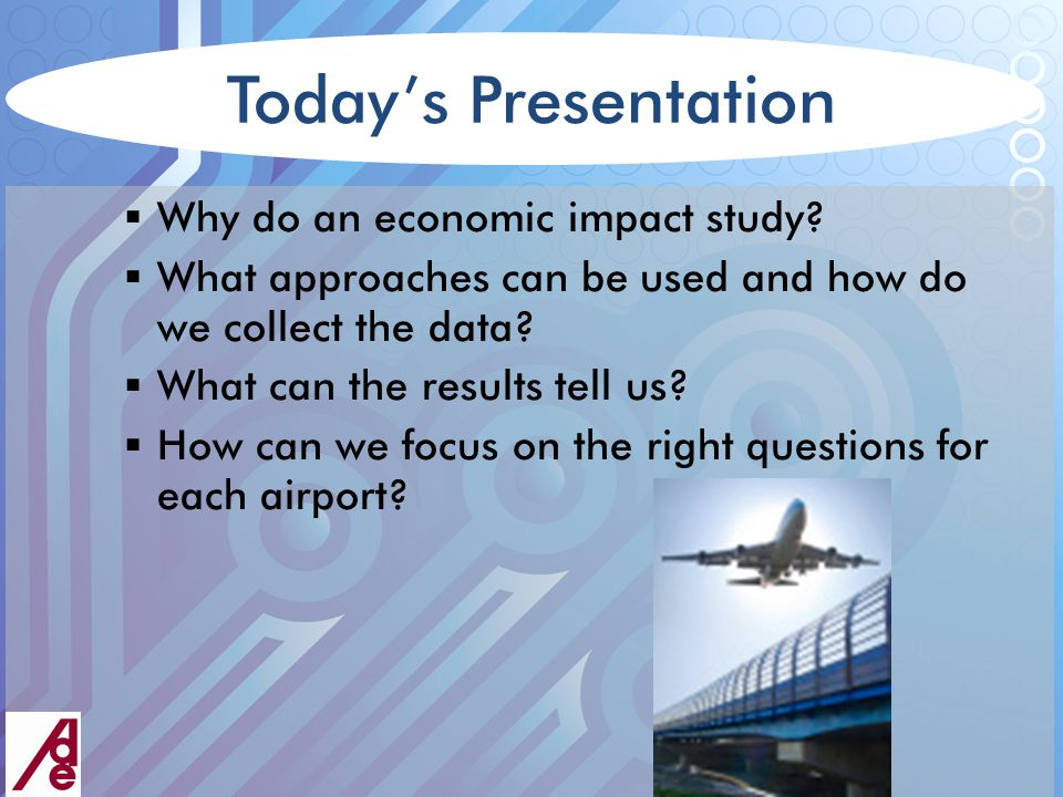 Introduction Purposes of Airport Economic Impact Studies  Measure economic significance of airport for the region  Justify airport investment/expansion  Measure significance of airport for specific industries  Formulate economic development/planning initiatives  Supplement airport system plan  Obtain financial support from municipal partners  Determine allocation of matching funds