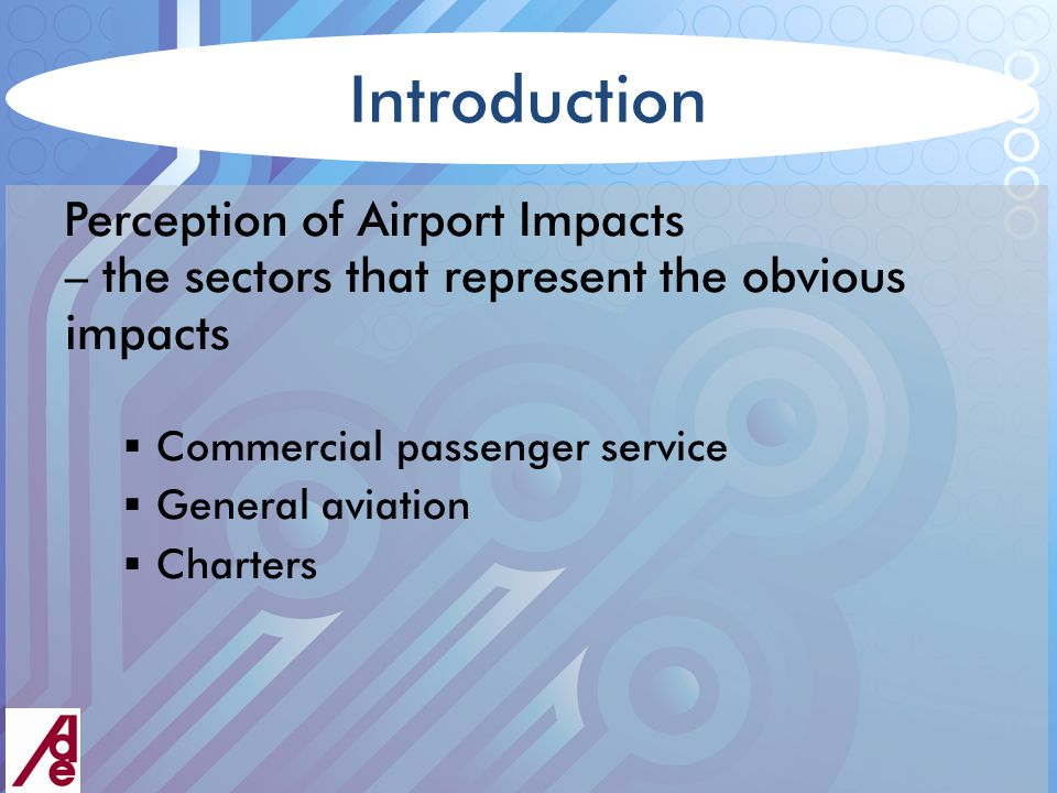 Introduction Perception of Airport Impacts – the sectors that represent the obvious impacts  Commercial passenger service  General aviation  Charters