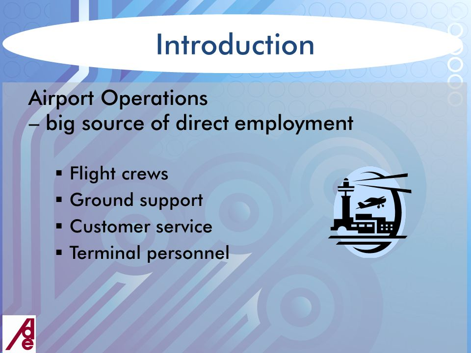 Introduction Airport Operations – big source of direct employment  Flight crews  Ground support  Customer service  Terminal personnel