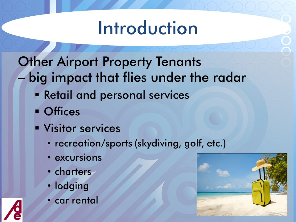 Introduction Other Airport Property Tenants – big impact that flies under the radar  Retail and personal services  Offices  Visitor services recreation/sports (skydiving, golf, etc.) excursions charters lodging car rental