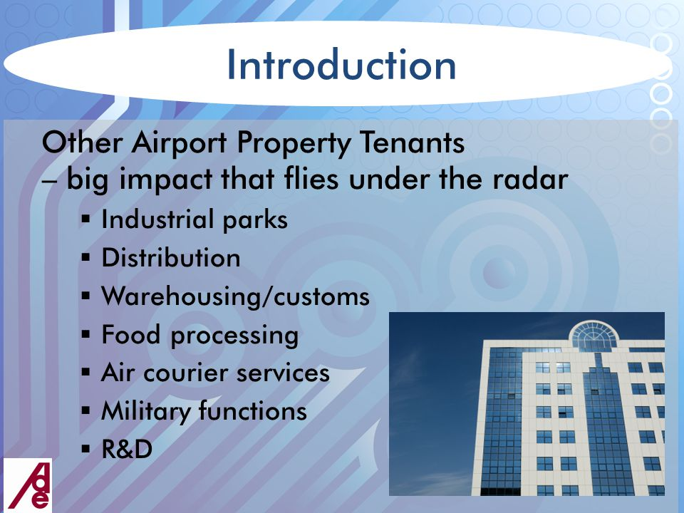 Introduction Other Airport Property Tenants – big impact that flies under the radar  Industrial parks  Distribution  Warehousing/customs  Food processing  Air courier services  Military functions  R&D