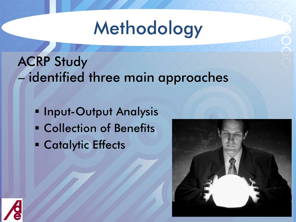 Methodology ACRP Study – identified three main approaches  Input-Output Analysis  Collection of Benefits  Catalytic Effects