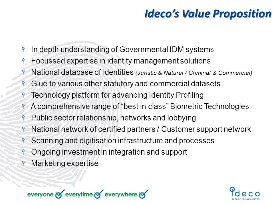 Ideco's Value Proposition In depth understanding of Governmental IDM systems Focussed expertise in identity management solutions National database of identities (Juristic & Natural / Criminal & Commercial) Glue to various other statutory and commercial datasets Technology platform for advancing Identity Profiling A comprehensive range of best in class Biometric Technologies Public sector relationship, networks and lobbying National network of certified partners / Customer support network Scanning and digitisation infrastructure and processes Ongoing investment in integration and support Marketing expertise