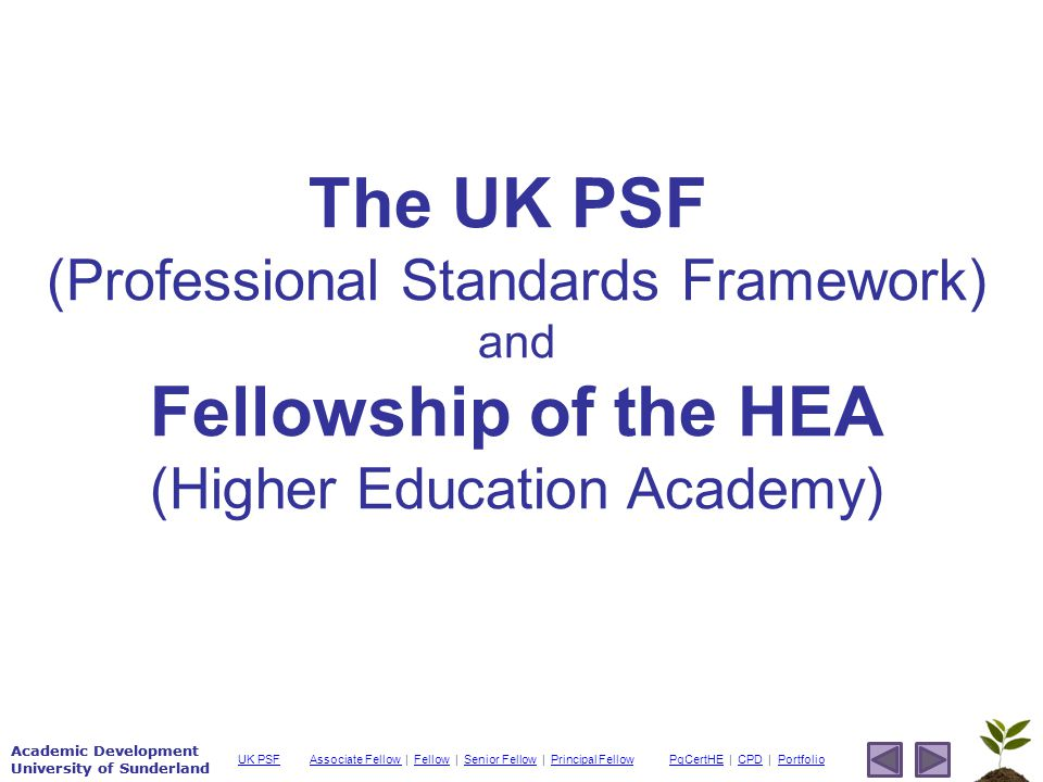 Academic Development University of Sunderland Associate Fellow Associate Fellow | Fellow | Senior Fellow | Principal FellowFellowSenior FellowPrincipal FellowPgCertHEPgCertHE | CPD | PortfolioCPDPortfolioUK PSF Academic Development University of Sunderland The UK PSF (Professional Standards Framework) and Fellowship of the HEA (Higher Education Academy)