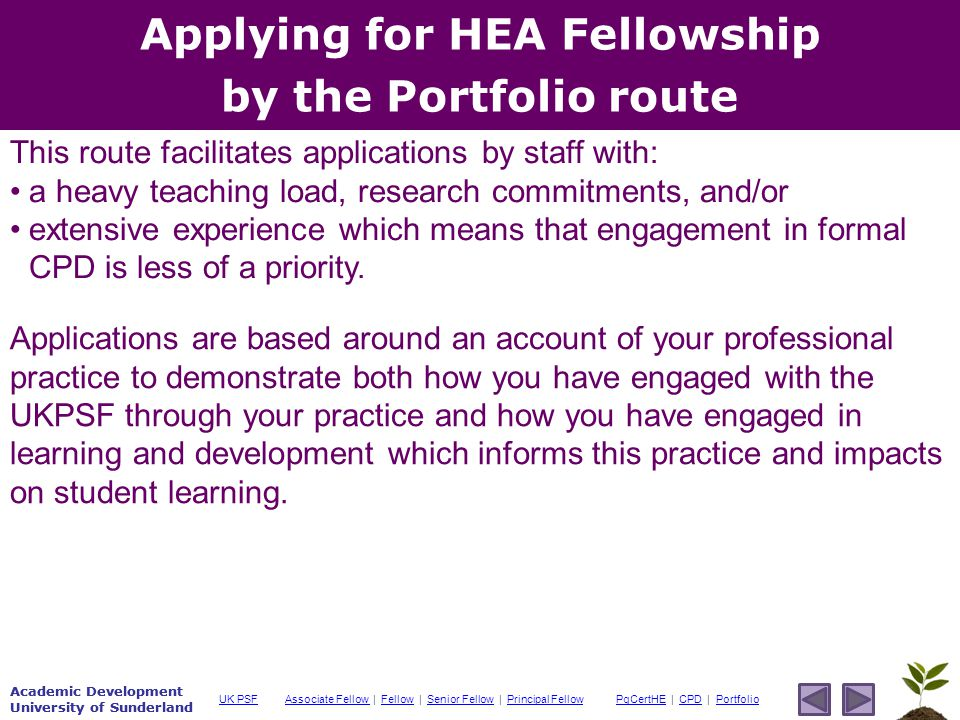 Academic Development University of Sunderland Associate Fellow Associate Fellow | Fellow | Senior Fellow | Principal FellowFellowSenior FellowPrincipal FellowPgCertHEPgCertHE | CPD | PortfolioCPDPortfolioUK PSF Academic Development University of Sunderland Applying for HEA Fellowship by the Portfolio route Applications are based around an account of your professional practice to demonstrate both how you have engaged with the UKPSF through your practice and how you have engaged in learning and development which informs this practice and impacts on student learning.