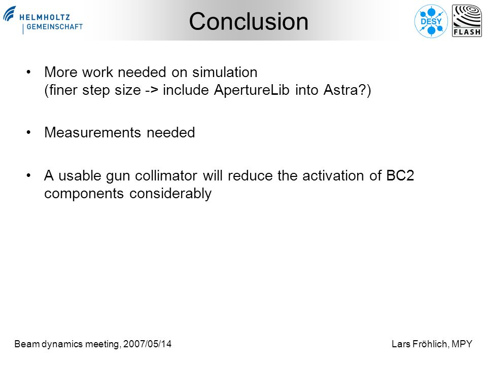 Beam dynamics meeting, 2007/05/14Lars Fröhlich, MPY Conclusion More work needed on simulation (finer step size -> include ApertureLib into Astra?) Measurements needed A usable gun collimator will reduce the activation of BC2 components considerably