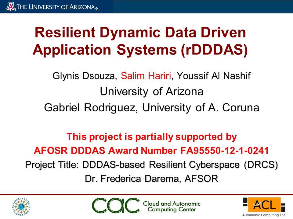 Resilient Dynamic Data Driven Application Systems (rDDDAS) Glynis Dsouza, Salim Hariri, Youssif Al Nashif University of Arizona Gabriel Rodriguez, Uni