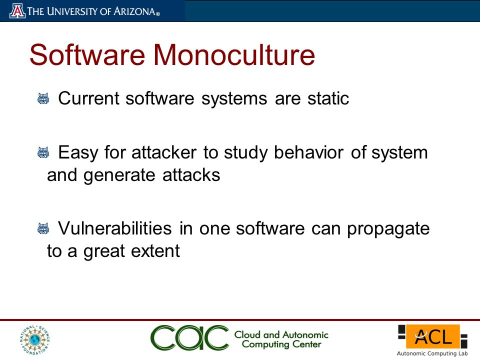 Current software systems are static Easy for attacker to study behavior of system and generate attacks Vulnerabilities in one software can propagate to a great extent Software Monoculture