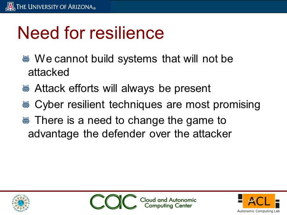 We cannot build systems that will not be attacked Attack efforts will always be present Cyber resilient techniques are most promising There is a need to change the game to advantage the defender over the attacker Need for resilience