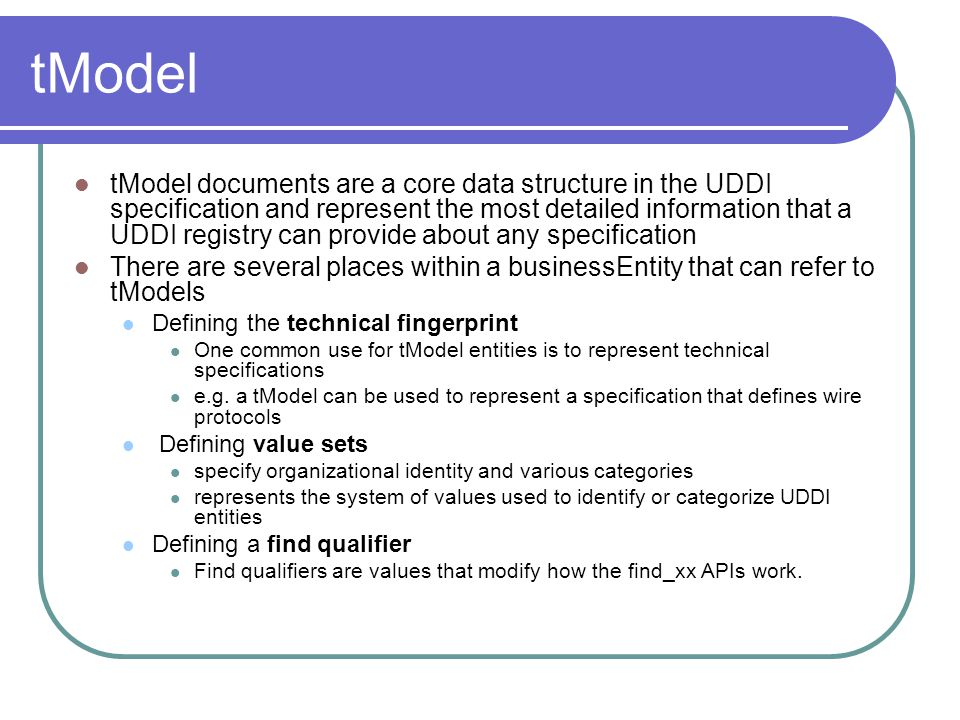 tModel tModel documents are a core data structure in the UDDI specification and represent the most detailed information that a UDDI registry can provide about any specification There are several places within a businessEntity that can refer to tModels Defining the technical fingerprint One common use for tModel entities is to represent technical specifications e.g.