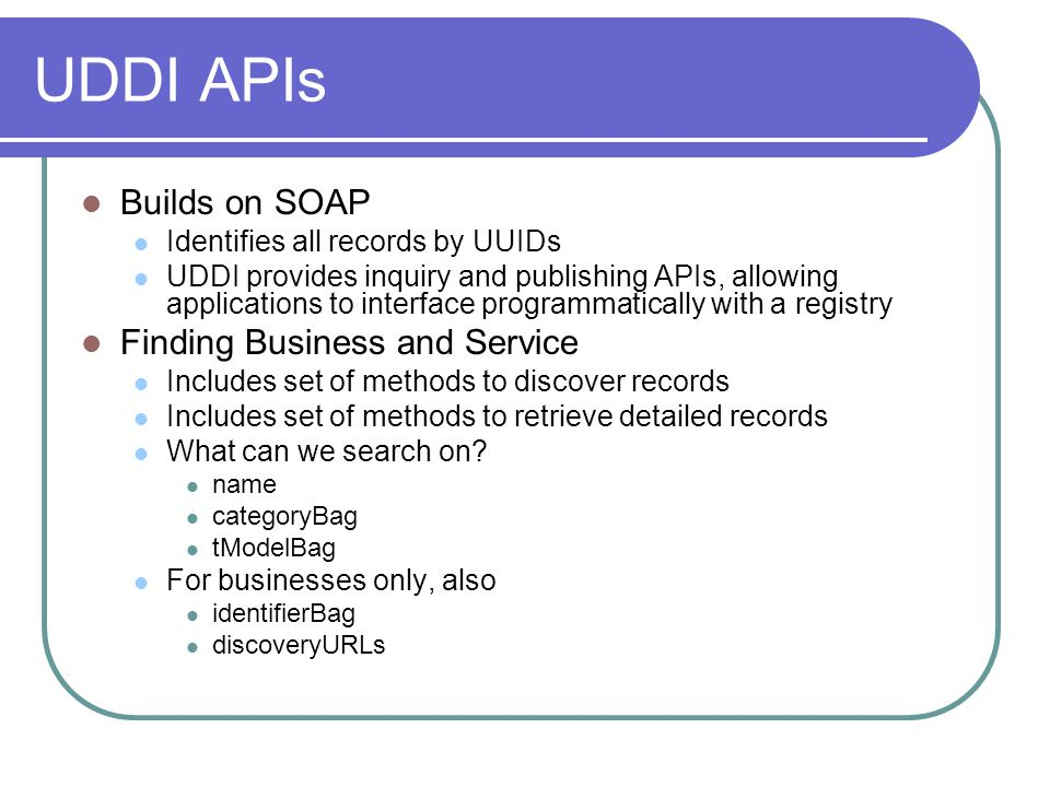UDDI APIs Builds on SOAP Identifies all records by UUIDs UDDI provides inquiry and publishing APIs, allowing applications to interface programmatically with a registry Finding Business and Service Includes set of methods to discover records Includes set of methods to retrieve detailed records What can we search on.