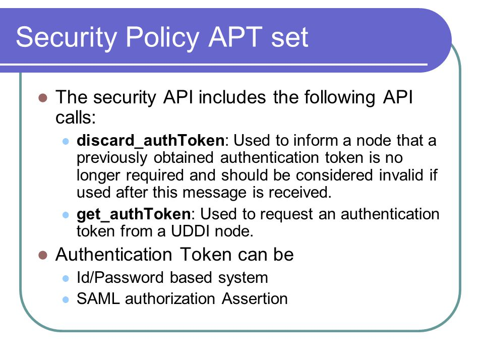 Security Policy APT set The security API includes the following API calls: discard_authToken: Used to inform a node that a previously obtained authentication token is no longer required and should be considered invalid if used after this message is received.