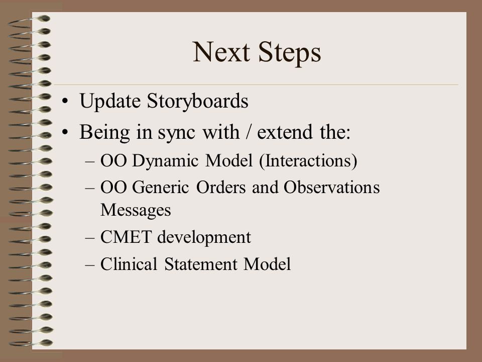 Next Steps Update Storyboards Being in sync with / extend the: –OO Dynamic Model (Interactions) –OO Generic Orders and Observations Messages –CMET development –Clinical Statement Model