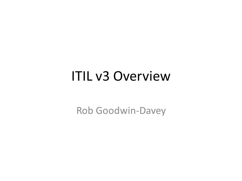 ITIL v3 Overview Rob Goodwin-Davey