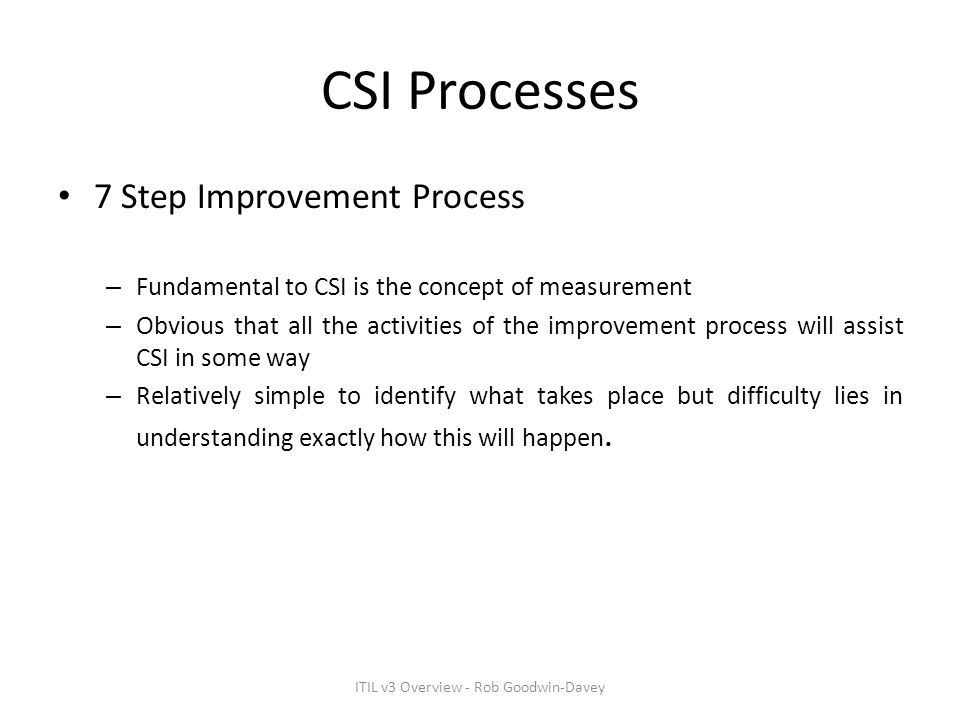 CSI Processes 7 Step Improvement Process – Fundamental to CSI is the concept of measurement – Obvious that all the activities of the improvement proce
