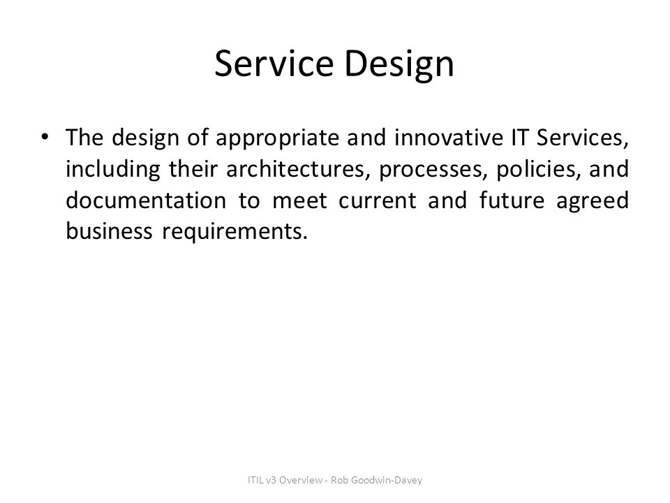 Service Design The design of appropriate and innovative IT Services, including their architectures, processes, policies, and documentation to meet cur