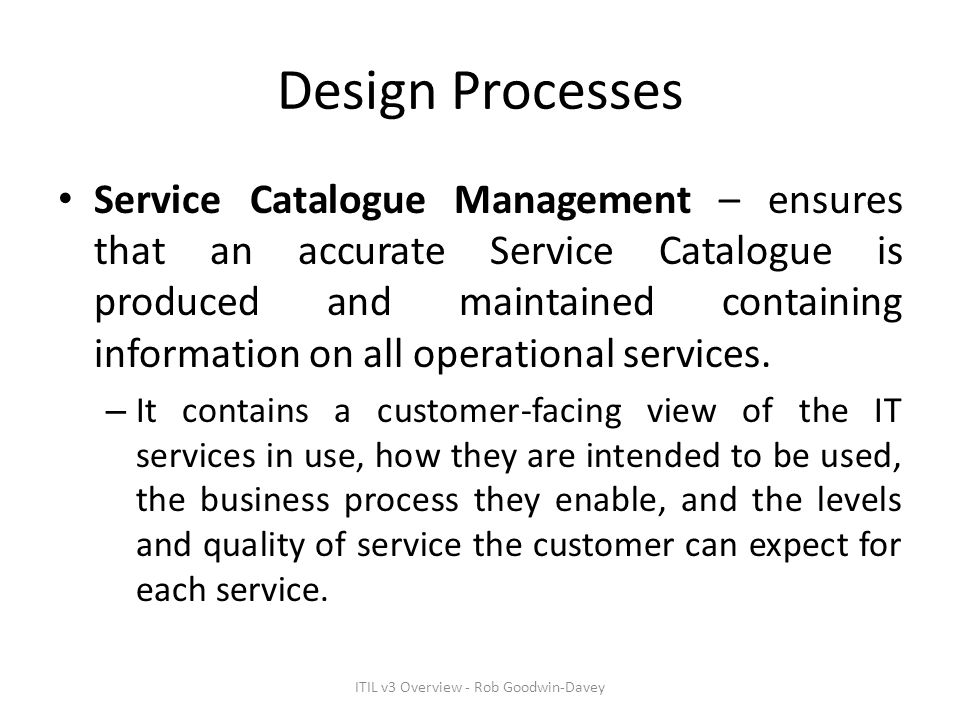 Design Processes Service Catalogue Management – ensures that an accurate Service Catalogue is produced and maintained containing information on all op