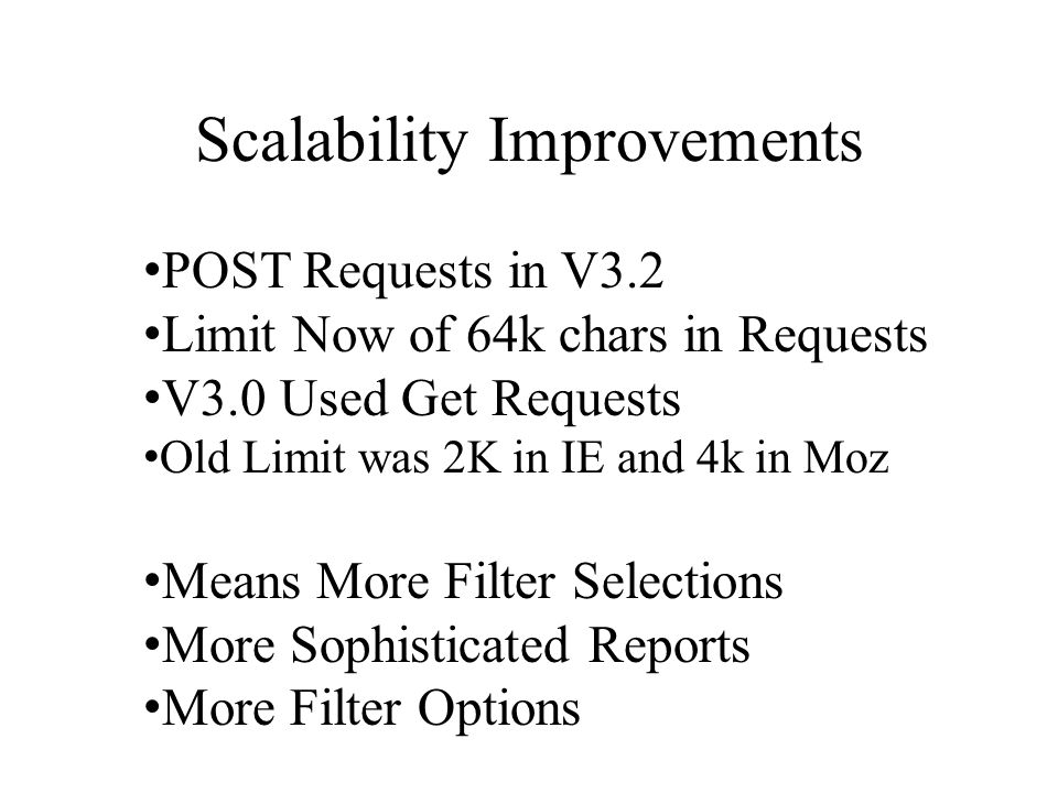 Scalability Improvements POST Requests in V3.2 Limit Now of 64k chars in Requests V3.0 Used Get Requests Old Limit was 2K in IE and 4k in Moz Means More Filter Selections More Sophisticated Reports More Filter Options