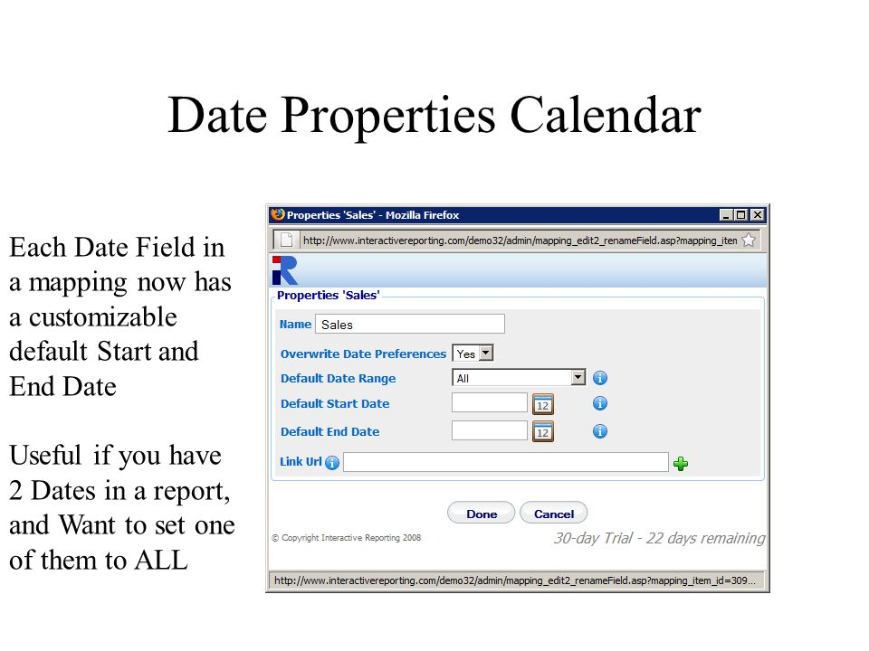 Date Properties Calendar Each Date Field in a mapping now has a customizable default Start and End Date Useful if you have 2 Dates in a report, and Want to set one of them to ALL