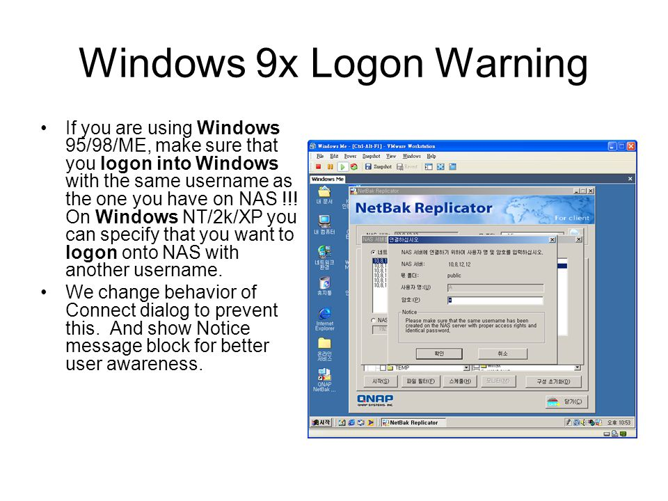 Windows 9x Logon Warning If you are using Windows 95/98/ME, make sure that you logon into Windows with the same username as the one you have on NAS !!.
