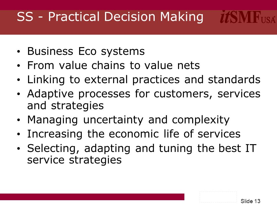 Slide 13 SS - Practical Decision Making Business Eco systems From value chains to value nets Linking to external practices and standards Adaptive processes for customers, services and strategies Managing uncertainty and complexity Increasing the economic life of services Selecting, adapting and tuning the best IT service strategies