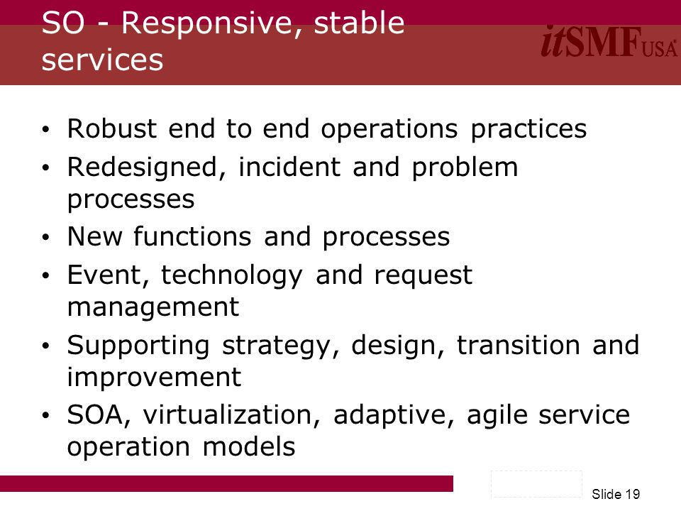 Slide 19 SO - Responsive, stable services Robust end to end operations practices Redesigned, incident and problem processes New functions and processe