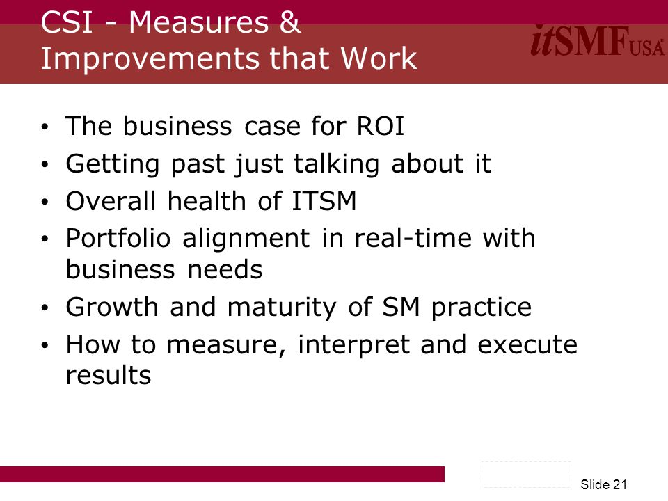 Slide 21 CSI - Measures & Improvements that Work The business case for ROI Getting past just talking about it Overall health of ITSM Portfolio alignment in real-time with business needs Growth and maturity of SM practice How to measure, interpret and execute results