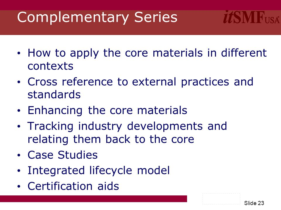 Slide 23 Complementary Series How to apply the core materials in different contexts Cross reference to external practices and standards Enhancing the core materials Tracking industry developments and relating them back to the core Case Studies Integrated lifecycle model Certification aids