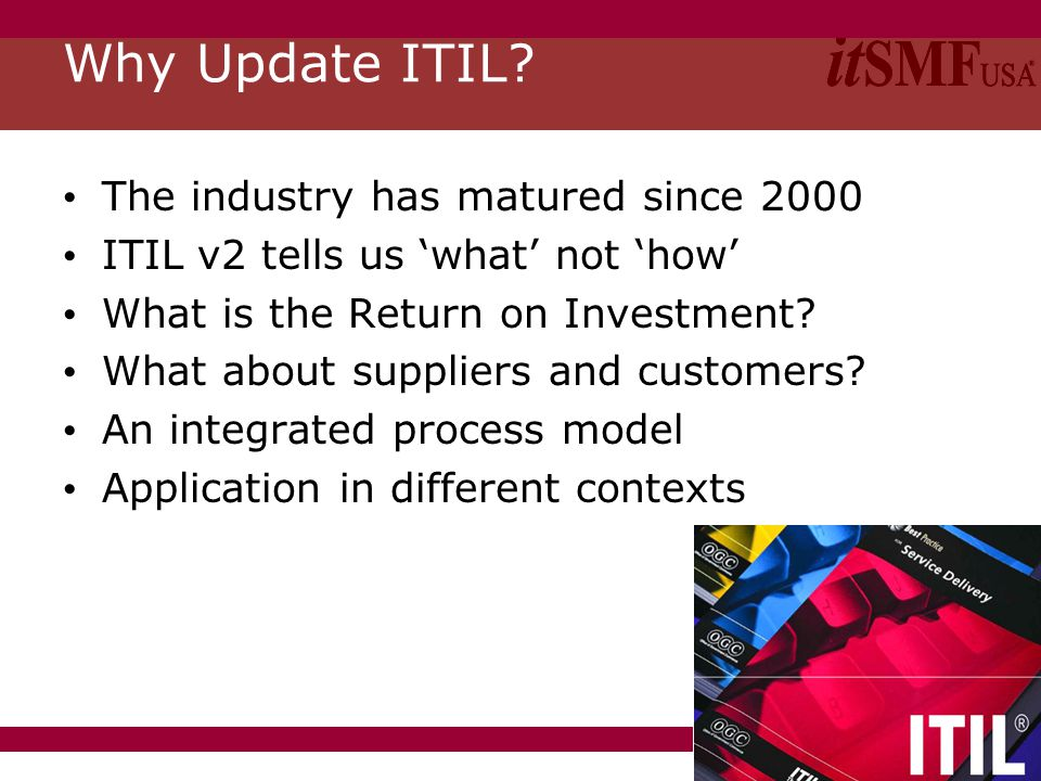 Slide 4 Why Update ITIL? The industry has matured since 2000 ITIL v2 tells us 'what' not 'how' What is the Return on Investment? What about suppliers