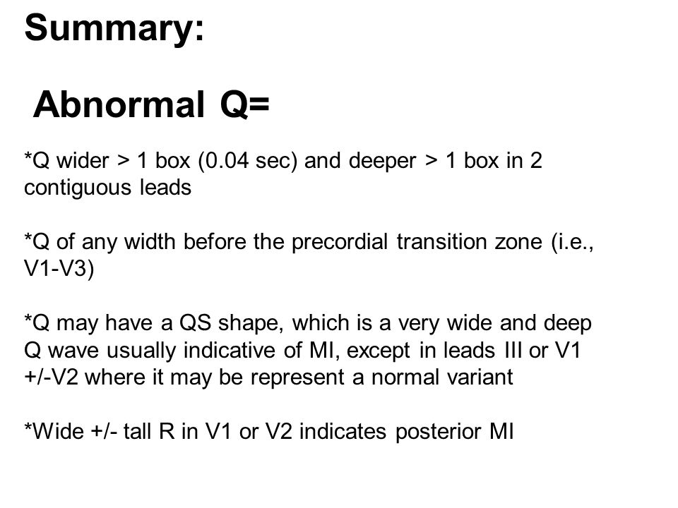 Summary: Abnormal Q= *Q wider > 1 box (0.04 sec) and deeper > 1 box in 2 contiguous leads *Q of any width before the precordial transition zone (i.e., V1-V3) *Q may have a QS shape, which is a very wide and deep Q wave usually indicative of MI, except in leads III or V1 +/-V2 where it may be represent a normal variant *Wide +/- tall R in V1 or V2 indicates posterior MI